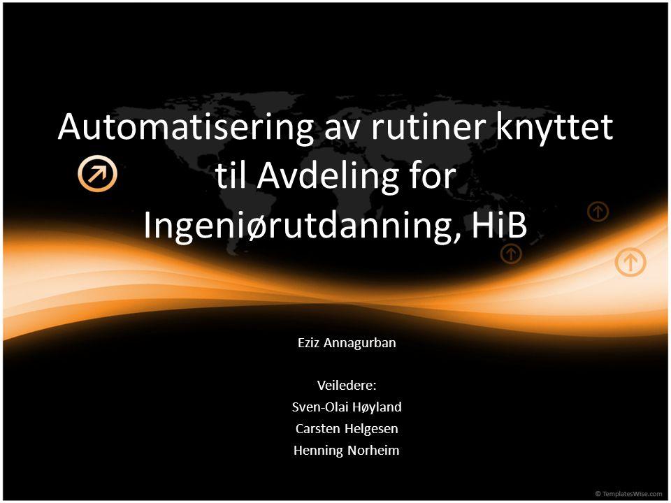 Automatisering av rutiner knyttet til Avdeling for Ingeniørutdanning, HiB Eziz Annagurban Veiledere: Sven-Olai Høyland Carsten Helgesen Henning Norhei