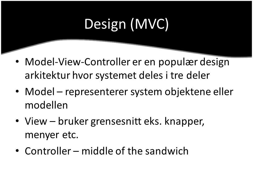 Design (MVC) Model-View-Controller er en populær design arkitektur hvor systemet deles i tre deler Model – representerer system objektene eller modell