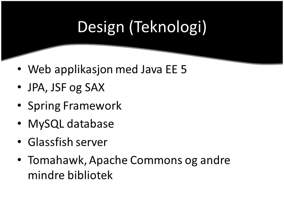 Design (Teknologi) Web applikasjon med Java EE 5 JPA, JSF og SAX Spring Framework MySQL database Glassfish server Tomahawk, Apache Commons og andre mi