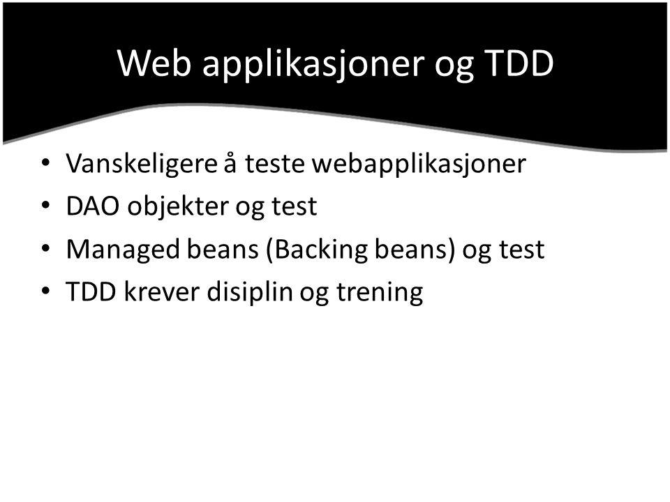 Web applikasjoner og TDD Vanskeligere å teste webapplikasjoner DAO objekter og test Managed beans (Backing beans) og test TDD krever disiplin og treni