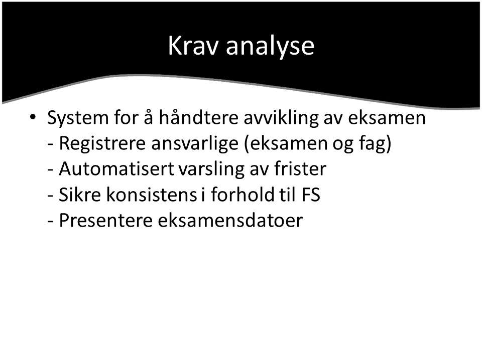 Krav analyse System for å håndtere avvikling av eksamen - Registrere ansvarlige (eksamen og fag) - Automatisert varsling av frister - Sikre konsistens