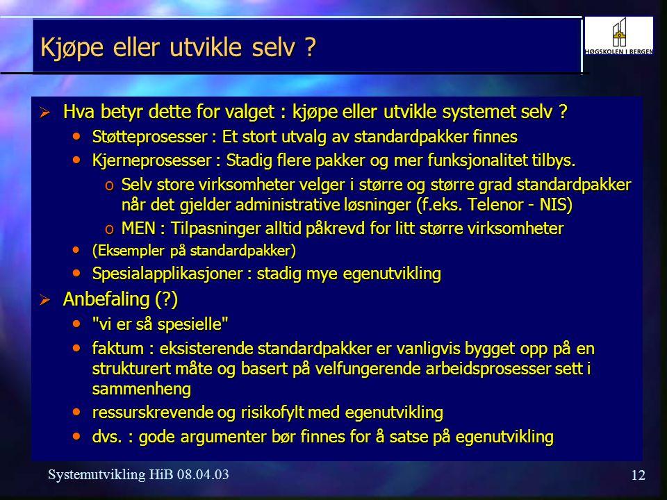 12 Systemutvikling HiB 08.04.03 Kjøpe eller utvikle selv ?  Hva betyr dette for valget : kjøpe eller utvikle systemet selv ? Støtteprosesser : Et sto
