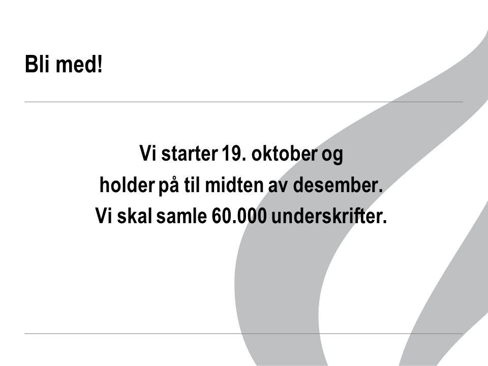 Bli med! Vi starter 19. oktober og holder på til midten av desember. Vi skal samle 60.000 underskrifter.