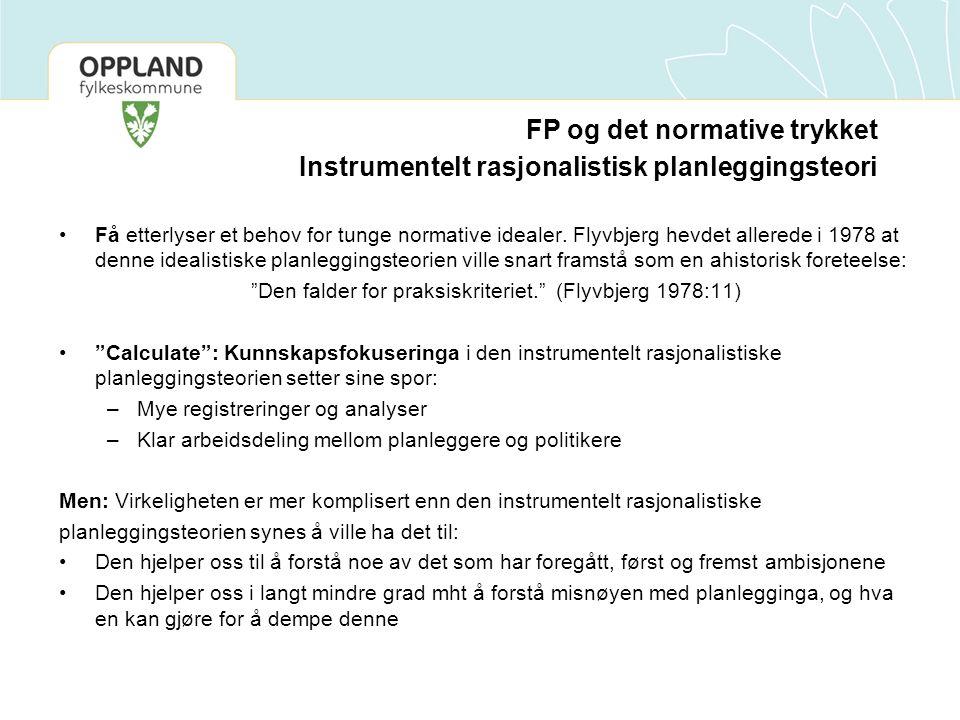 FP og det normative trykket Instrumentelt rasjonalistisk planleggingsteori Få etterlyser et behov for tunge normative idealer.