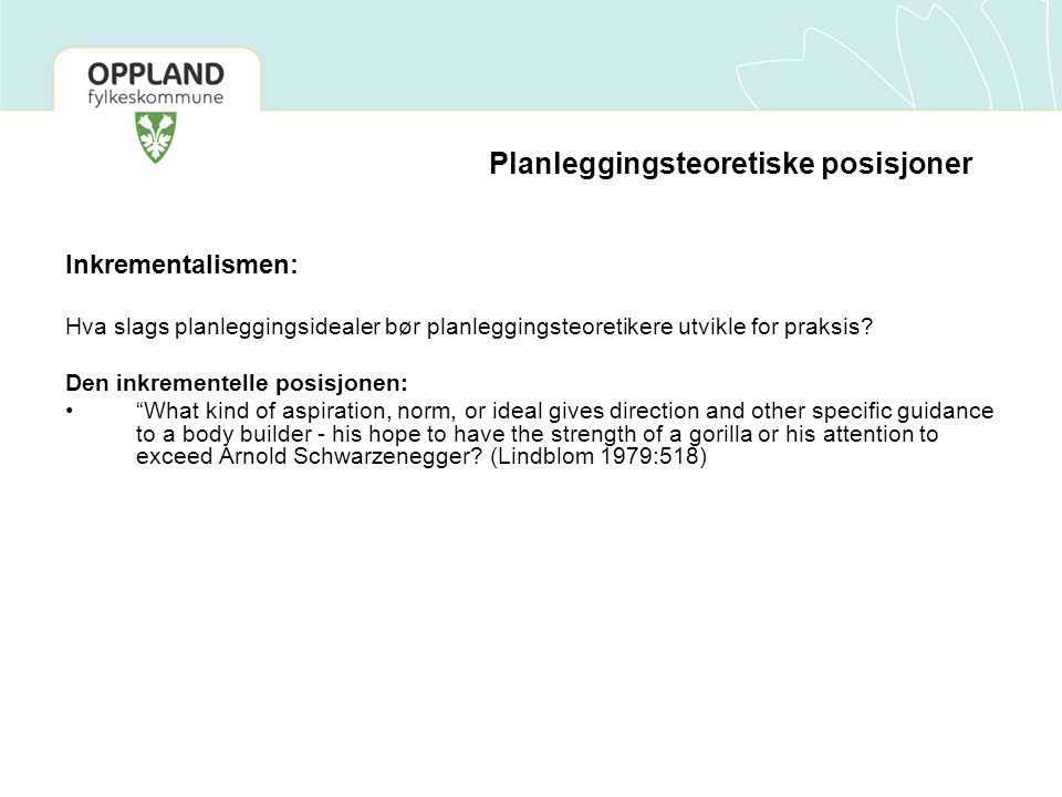 Planleggingsteoretiske posisjoner Den inkrementelle posisjonen: Dialogical Planning (Harper and Stein 2002 and 1994): 1. In a democratic society, change must take place within consensually-held framework of sameness 2.The test of good policy is agreement (consensus) 3.Consensus comes out of partisan debate through a dialogic process which has been referred to as Wide Reflective Equilibrium 4.Ends and means are not separately chosen; ends emerge and evolve in process 5.Social theory is ad hoc, constantly modified by practice 6.Change occurs through successive incremental steps, by trial and error.