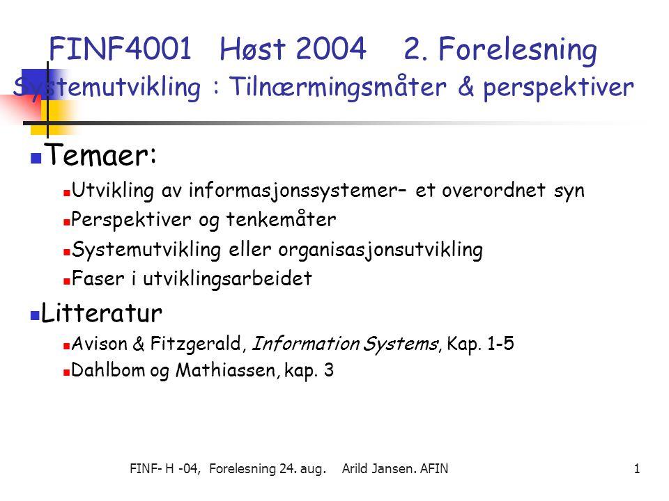 FINF- H -04, Forelesning 24. aug. Arild Jansen. AFIN 1 FINF4001 Høst 2004 2. Forelesning Systemutvikling : Tilnærmingsmåter & perspektiver Temaer: Utv