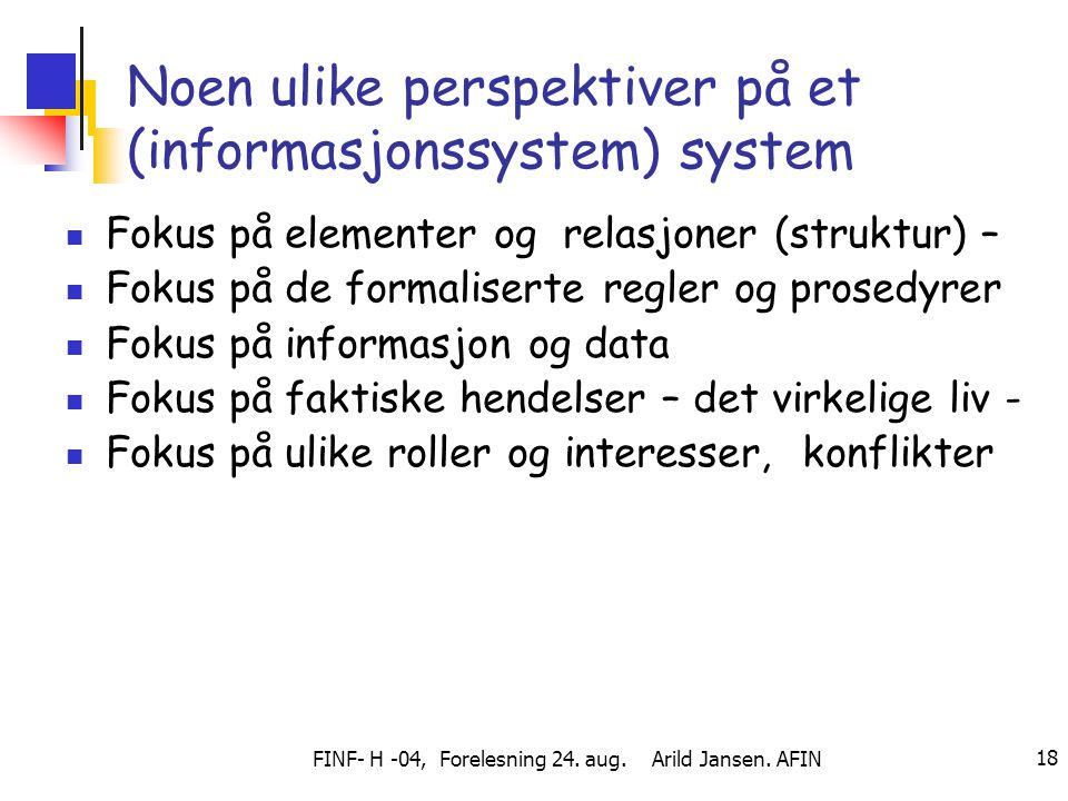 FINF- H -04, Forelesning 24. aug. Arild Jansen. AFIN 18 Noen ulike perspektiver på et (informasjonssystem) system Fokus på elementer og relasjoner (st