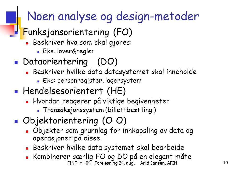 FINF- H -04, Forelesning 24. aug. Arild Jansen. AFIN 19 Noen analyse og design-metoder Funksjonsorientering (FO) Beskriver hva som skal gjøres: Eks. l
