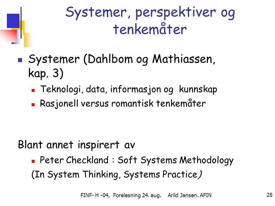 FINF- H -04, Forelesning 24. aug. Arild Jansen. AFIN 28 Systemer, perspektiver og tenkemåter Systemer (Dahlbom og Mathiassen, kap. 3) Teknologi, data,
