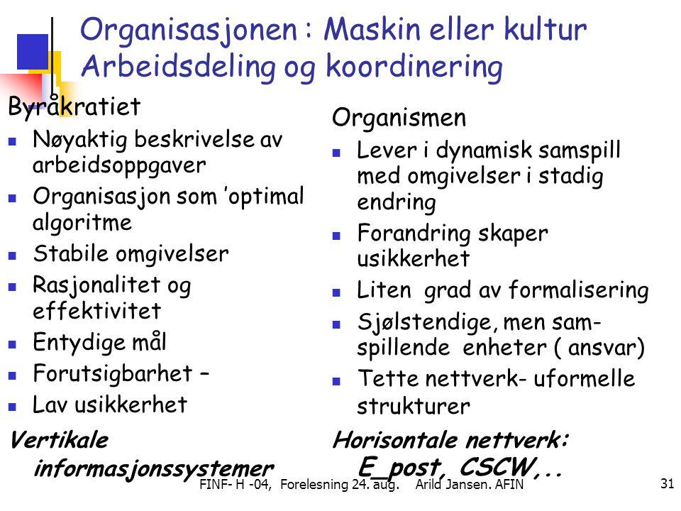 FINF- H -04, Forelesning 24. aug. Arild Jansen. AFIN 31 Organisasjonen : Maskin eller kultur Arbeidsdeling og koordinering Byråkratiet Nøyaktig beskri