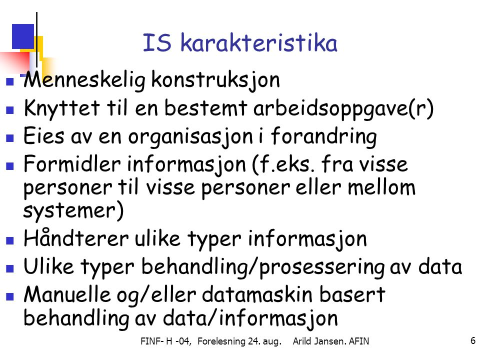 FINF- H -04, Forelesning 24. aug. Arild Jansen. AFIN 6 IS karakteristika Menneskelig konstruksjon Knyttet til en bestemt arbeidsoppgave(r) Eies av en
