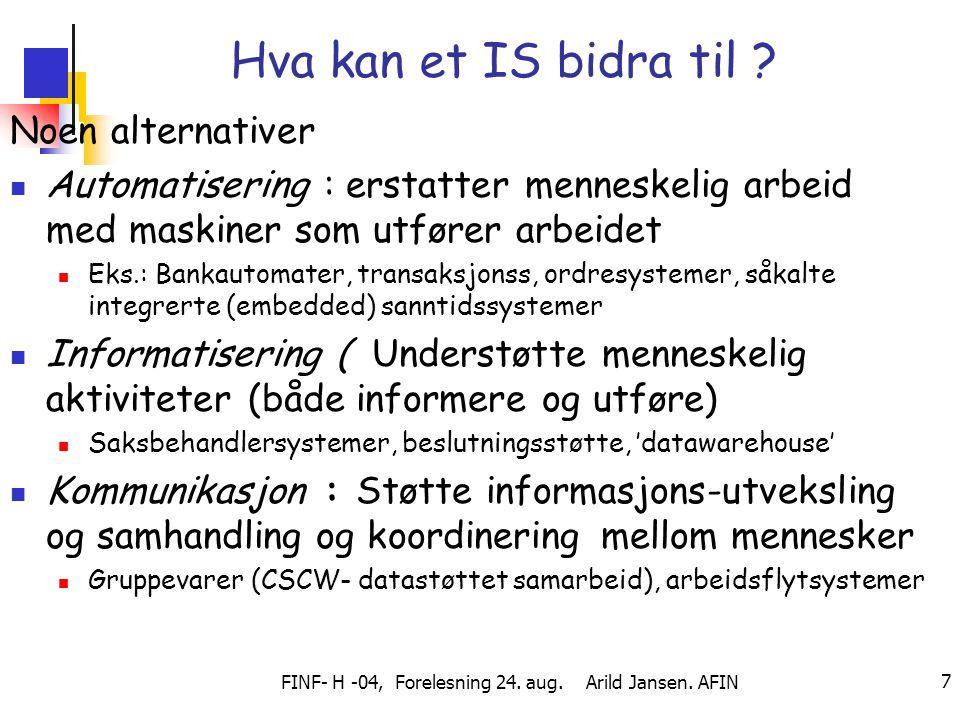 FINF- H -04, Forelesning 24. aug. Arild Jansen. AFIN 7 Hva kan et IS bidra til ? Noen alternativer Automatisering : erstatter menneskelig arbeid med m