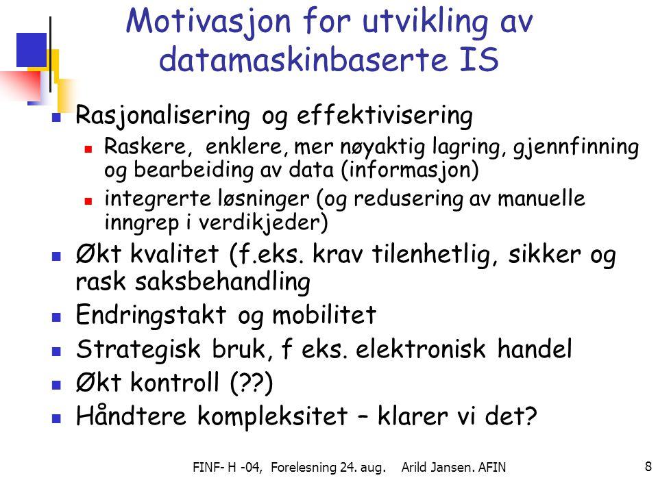 FINF- H -04, Forelesning 24. aug. Arild Jansen. AFIN 8 Motivasjon for utvikling av datamaskinbaserte IS Rasjonalisering og effektivisering Raskere, en
