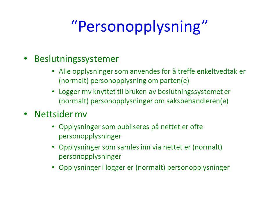 Personopplysning Beslutningssystemer Alle opplysninger som anvendes for å treffe enkeltvedtak er (normalt) personopplysning om parten(e) Logger mv knyttet til bruken av beslutningssystemet er (normalt) personopplysninger om saksbehandleren(e) Nettsider mv Opplysninger som publiseres på nettet er ofte personopplysninger Opplysninger som samles inn via nettet er (normalt) personopplysninger Opplysninger i logger er (normalt) personopplysninger