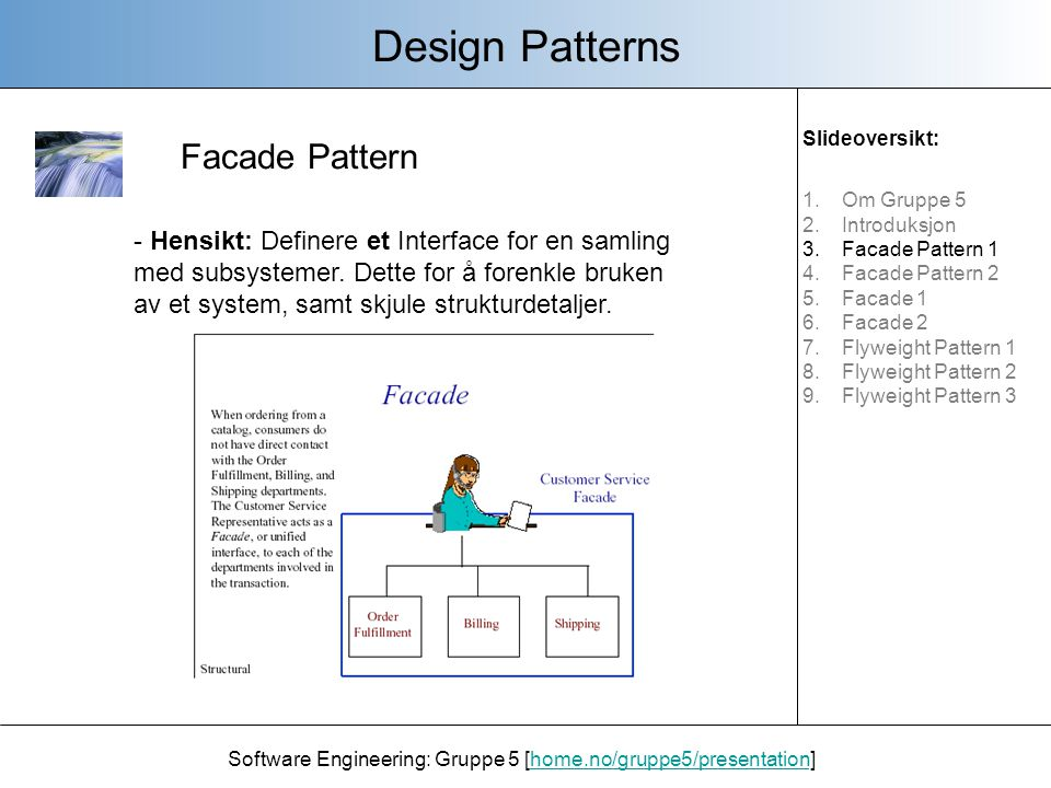 Facade Pattern Design Patterns Software Engineering: Gruppe 5 [home.no/gruppe5/presentation]home.no/gruppe5/presentation - Hensikt: Definere et Interface for en samling med subsystemer.