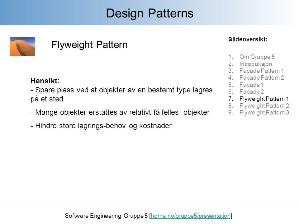 Forskjellige komponenter i et Flyweight Pattern: Design Patterns Software Engineering: Gruppe 5 [home.no/gruppe5/presentation]home.no/gruppe5/presentation - Flyweight: Den indre informasjonen et objekt har felles - ConcretFlyweight: En subklasse av Flyweight.