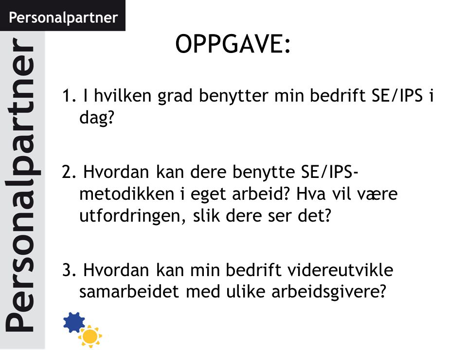 OPPGAVE: 1. I hvilken grad benytter min bedrift SE/IPS i dag? 2. Hvordan kan dere benytte SE/IPS- metodikken i eget arbeid? Hva vil være utfordringen,