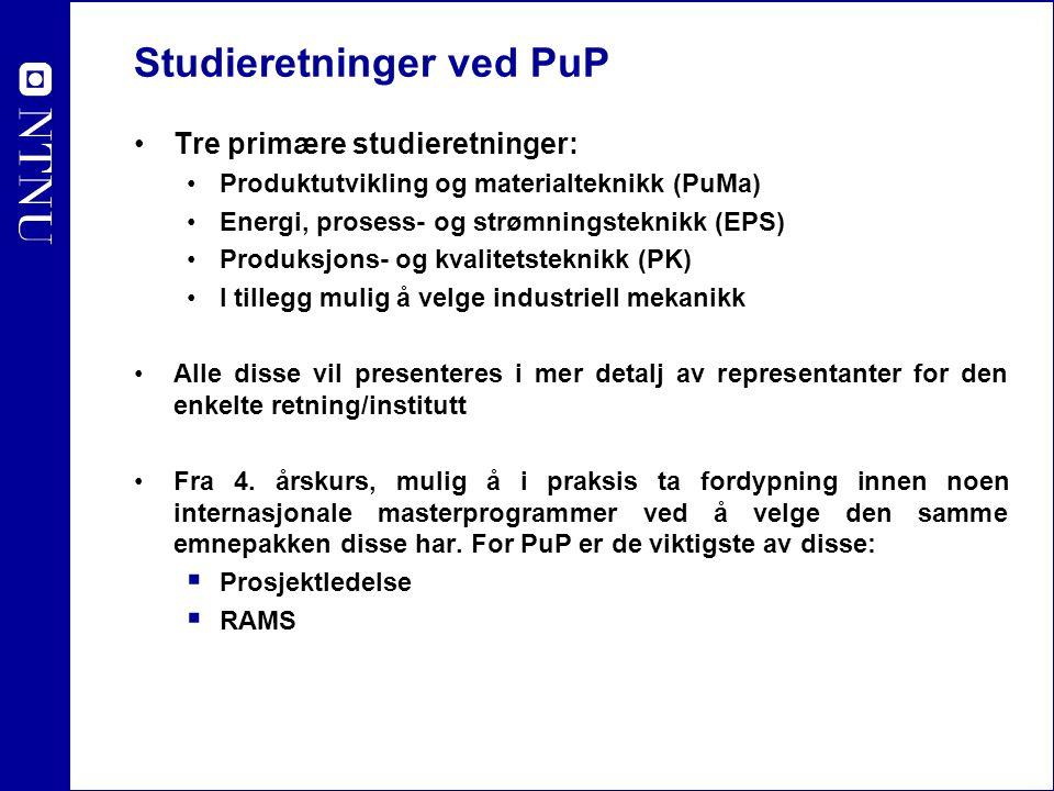Studieretninger ved PuP Tre primære studieretninger: Produktutvikling og materialteknikk (PuMa) Energi, prosess- og strømningsteknikk (EPS) Produksjons- og kvalitetsteknikk (PK) I tillegg mulig å velge industriell mekanikk Alle disse vil presenteres i mer detalj av representanter for den enkelte retning/institutt Fra 4.