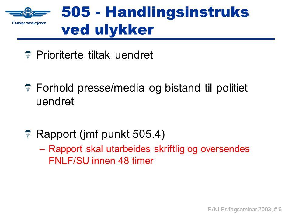 Fallskjermseksjonen F/NLFs fagseminar 2003, # 6 505 - Handlingsinstruks ved ulykker Prioriterte tiltak uendret Forhold presse/media og bistand til politiet uendret Rapport (jmf punkt 505.4) –Rapport skal utarbeides skriftlig og oversendes FNLF/SU innen 48 timer