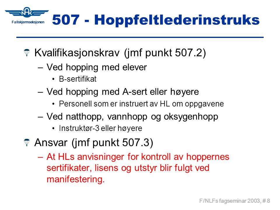 Fallskjermseksjonen F/NLFs fagseminar 2003, # 9 508 - Hoppmesterinstruks Hoppmester (jmf punkt 508.1) –Presisering av ansvaret til HM Kvalifikasjoner (jmf punkt 508.2) –HM når hoppere i flyet har A-sert eller høyere: B-sertifikat Myndighet (jmf punkt 508.4) –HM har anledning til å delegere oppgaver til andre hoppere på løftet dersom de er kvalifisert til dette Kontroll av hoppere (jmf punkt 508.5.2) –Følge de anvisninger som gis av HL for kontroll –Tandem/AFF instruktører har selv ansvar for kontroll av sine elever –Inspeksjonspunkter er tilpasset endringer på utstyret.
