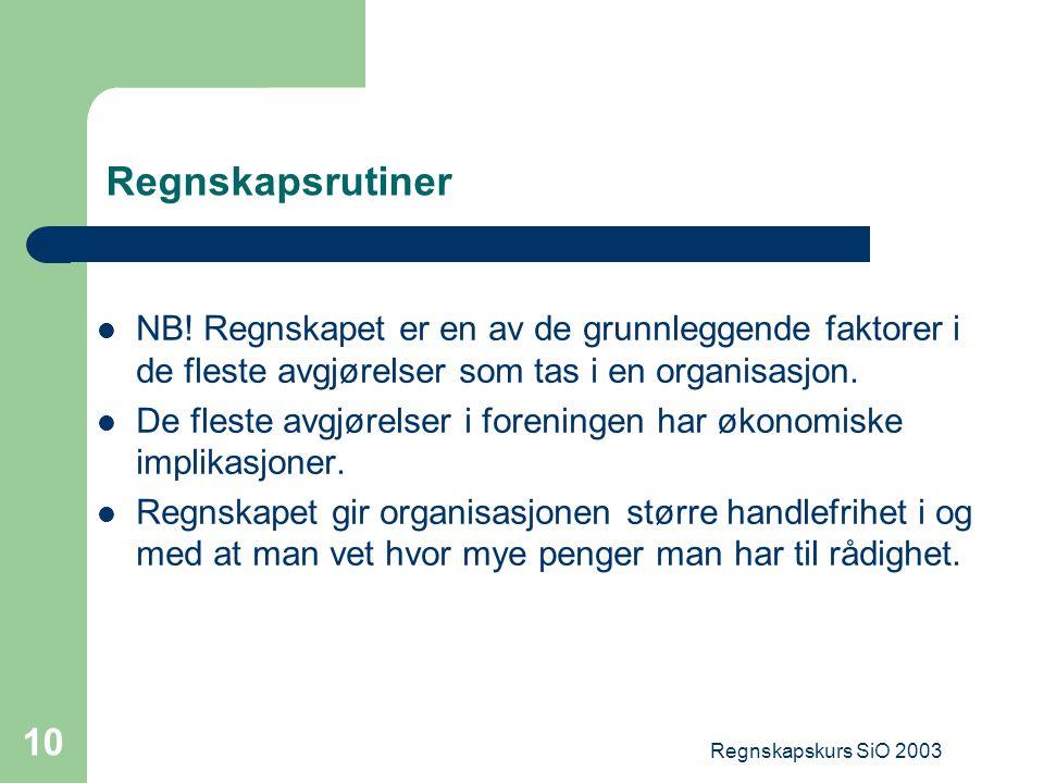 Regnskapskurs SiO 2003 10 Regnskapsrutiner NB! Regnskapet er en av de grunnleggende faktorer i de fleste avgjørelser som tas i en organisasjon. De fle