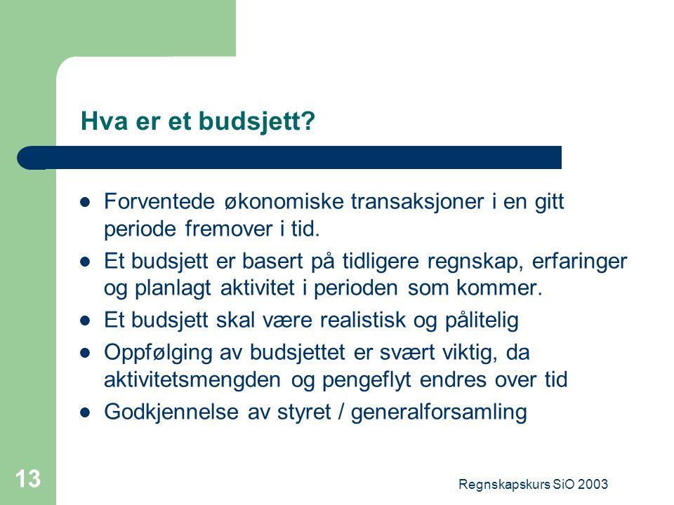 Regnskapskurs SiO 2003 13 Hva er et budsjett? Forventede økonomiske transaksjoner i en gitt periode fremover i tid. Et budsjett er basert på tidligere