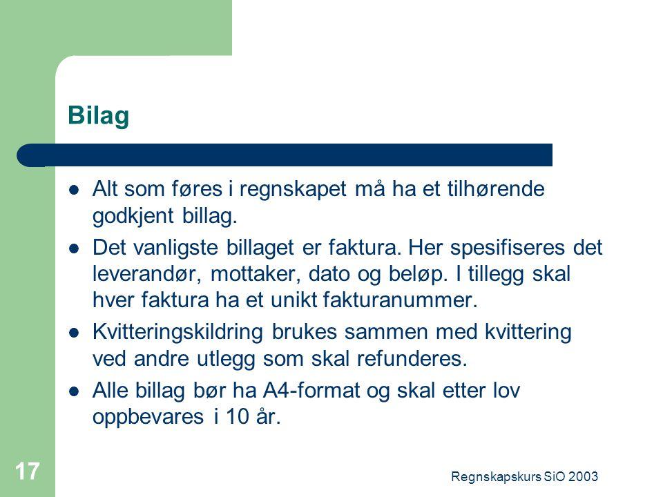 Regnskapskurs SiO 2003 17 Bilag Alt som føres i regnskapet må ha et tilhørende godkjent billag. Det vanligste billaget er faktura. Her spesifiseres de
