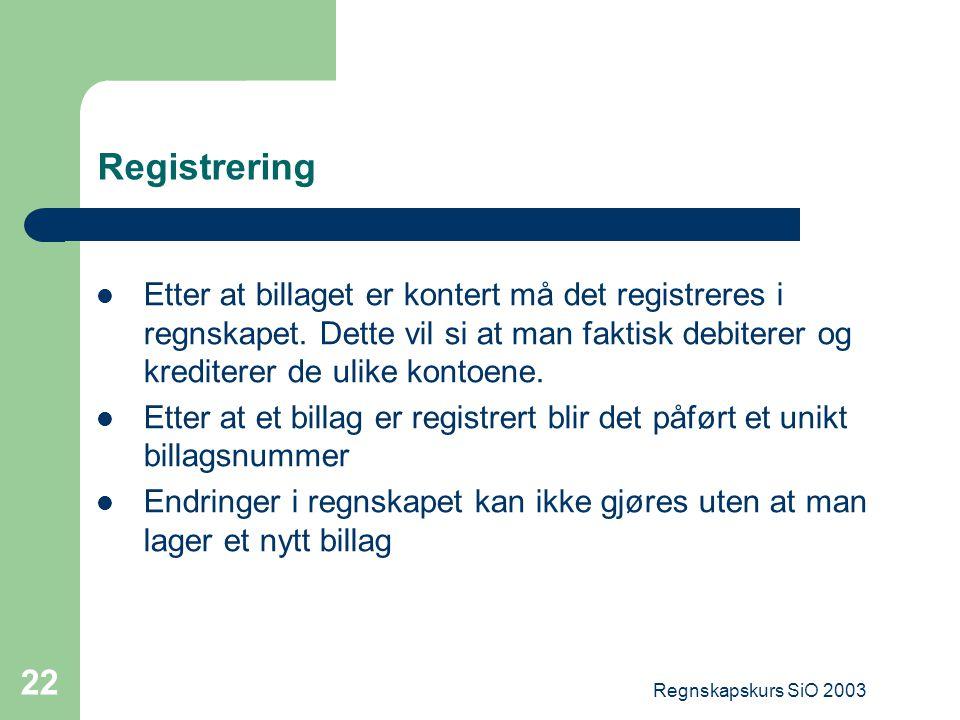 Regnskapskurs SiO 2003 22 Registrering Etter at billaget er kontert må det registreres i regnskapet. Dette vil si at man faktisk debiterer og krediter