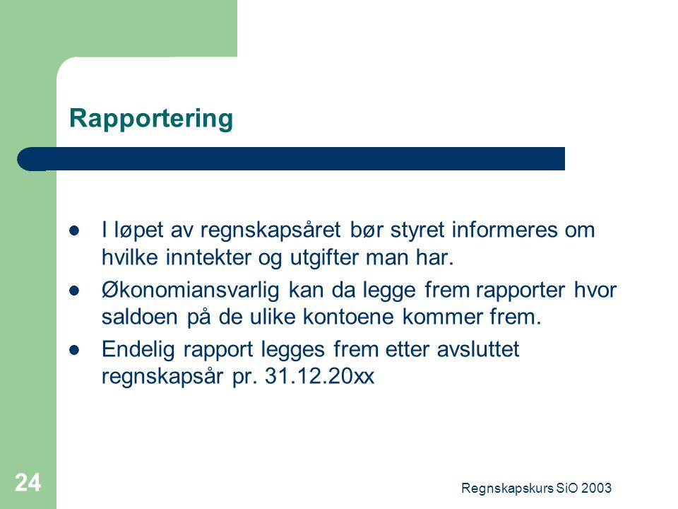 Regnskapskurs SiO 2003 24 Rapportering I løpet av regnskapsåret bør styret informeres om hvilke inntekter og utgifter man har. Økonomiansvarlig kan da