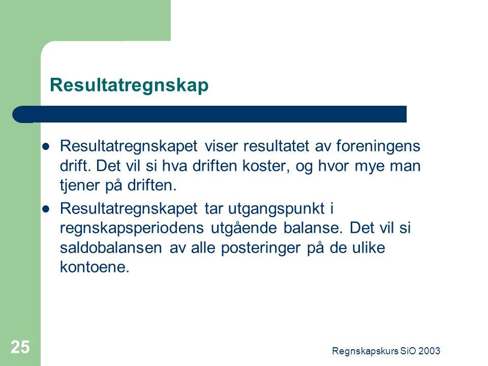 Regnskapskurs SiO 2003 25 Resultatregnskap Resultatregnskapet viser resultatet av foreningens drift. Det vil si hva driften koster, og hvor mye man tj