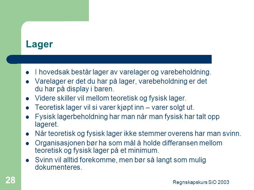 Regnskapskurs SiO 2003 28 Lager I hovedsak består lager av varelager og varebeholdning. Varelager er det du har på lager, varebeholdning er det du har