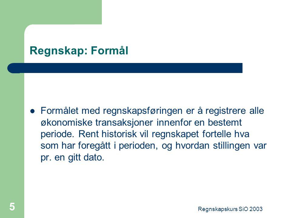 Regnskapskurs SiO 2003 5 Regnskap: Formål Formålet med regnskapsføringen er å registrere alle økonomiske transaksjoner innenfor en bestemt periode. Re