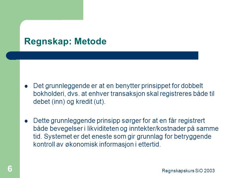 Regnskapskurs SiO 2003 6 Regnskap: Metode Det grunnleggende er at en benytter prinsippet for dobbelt bokholderi, dvs. at enhver transaksjon skal regis