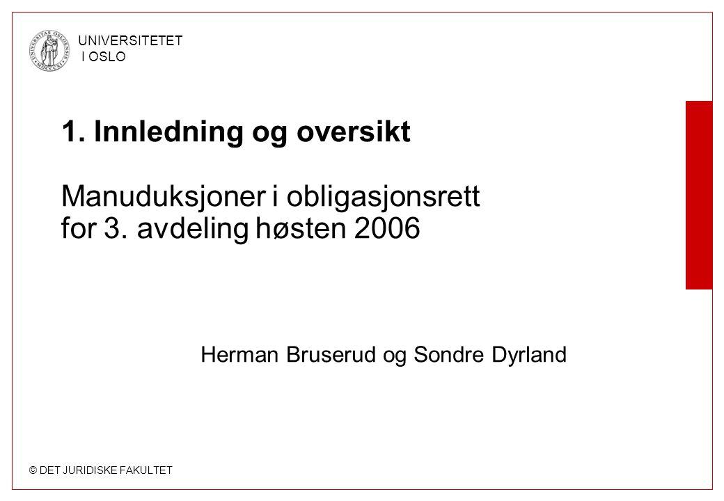 © DET JURIDISKE FAKULTET UNIVERSITETET I OSLO 1. Innledning og oversikt Manuduksjoner i obligasjonsrett for 3. avdeling høsten 2006 Herman Bruserud og