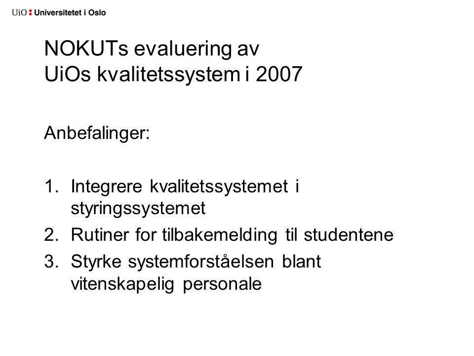 NOKUTs evaluering av UiOs kvalitetssystem i 2007 Anbefalinger: 1.Integrere kvalitetssystemet i styringssystemet 2.Rutiner for tilbakemelding til studentene 3.Styrke systemforståelsen blant vitenskapelig personale