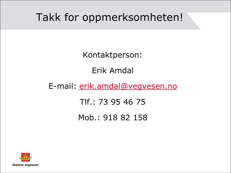 Takk for oppmerksomheten! Kontaktperson: Erik Amdal E-mail: erik.amdal@vegvesen.noerik.amdal@vegvesen.no Tlf.: 73 95 46 75 Mob.: 918 82 158