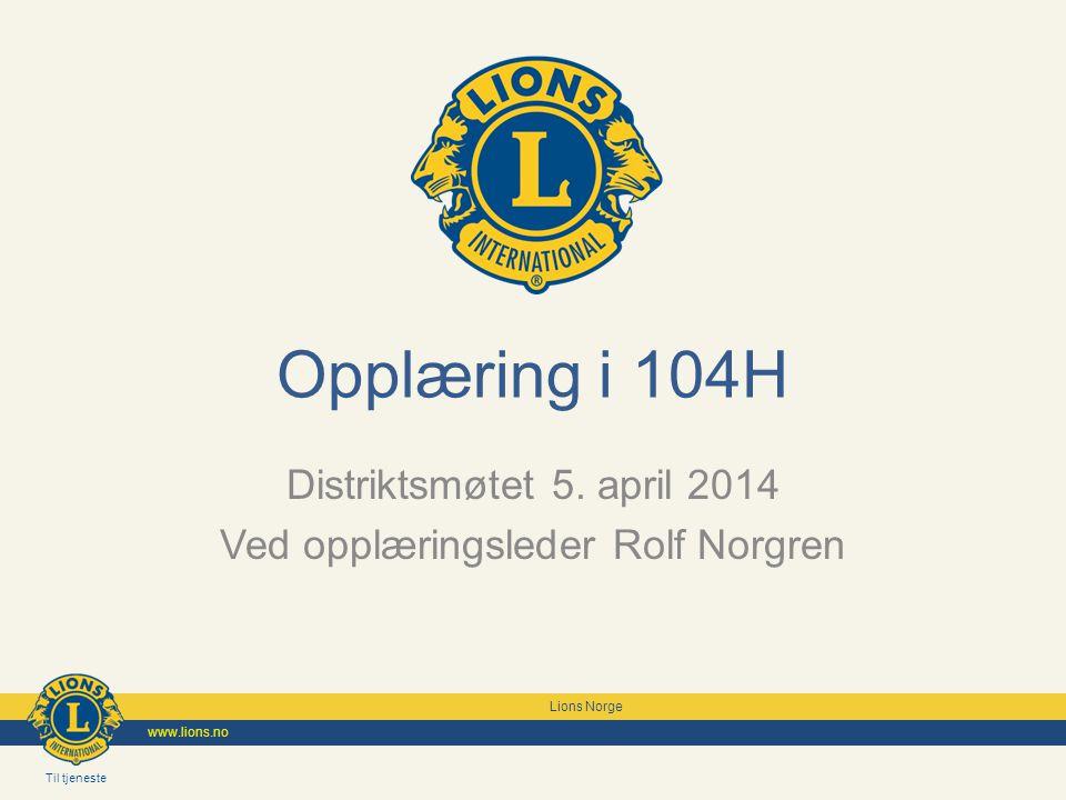 Til tjeneste Lions Norge www.lions.no Til tjeneste Lions Norge www.lions.no Opplæring i 104H Distriktsmøtet 5. april 2014 Ved opplæringsleder Rolf Nor