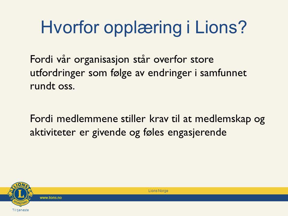 Til tjeneste Lions Norge www.lions.no Hvorfor opplæring i Lions? Fordi vår organisasjon står overfor store utfordringer som følge av endringer i samfu
