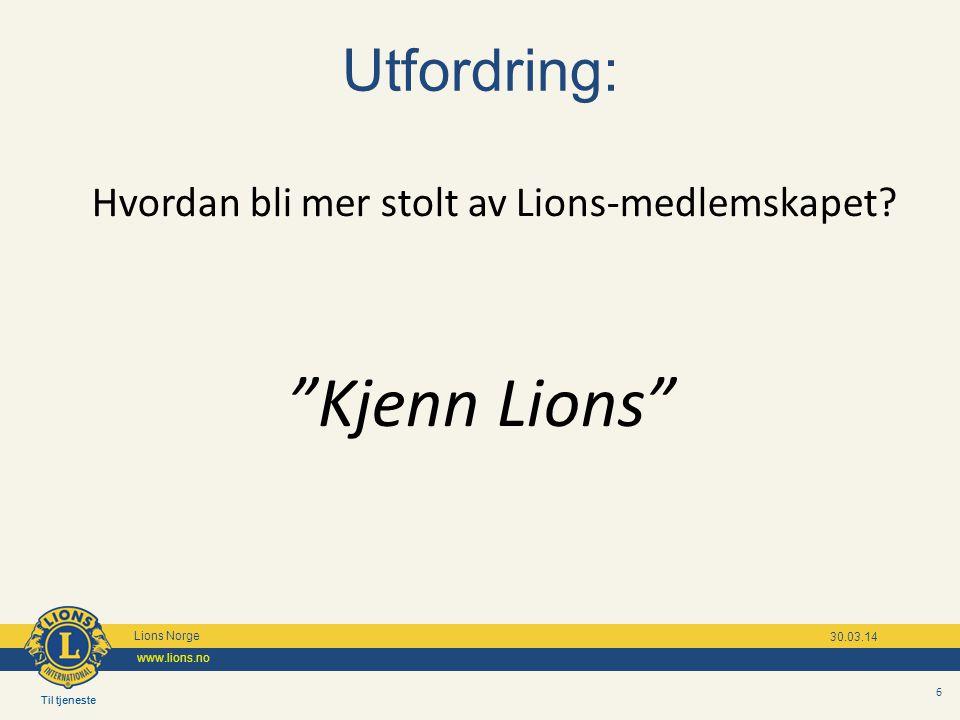 """Til tjeneste Lions Norge www.lions.no Til tjeneste Lions Norge www.lions.no 30.03.14 6 Utfordring: Hvordan bli mer stolt av Lions-medlemskapet? """"Kjenn"""