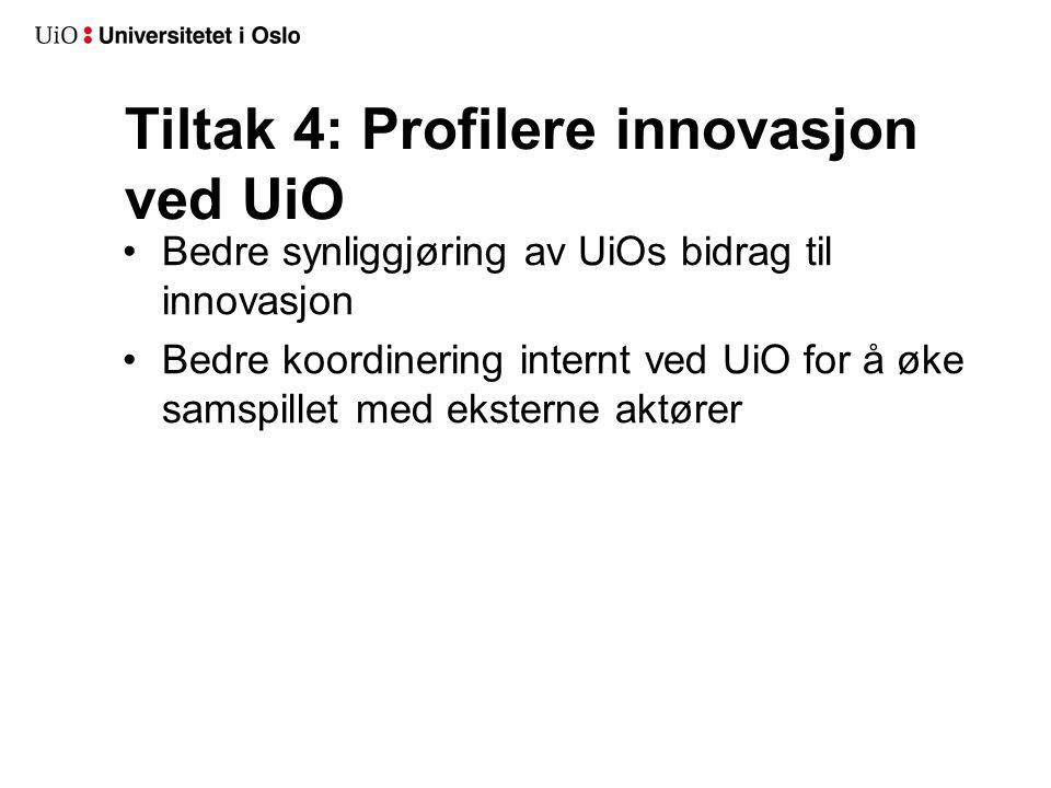 Tiltak 4: Profilere innovasjon ved UiO Bedre synliggjøring av UiOs bidrag til innovasjon Bedre koordinering internt ved UiO for å øke samspillet med e