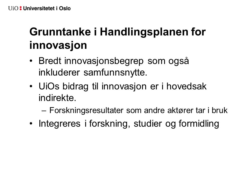Grunntanke i Handlingsplanen for innovasjon Bredt innovasjonsbegrep som også inkluderer samfunnsnytte. UiOs bidrag til innovasjon er i hovedsak indire
