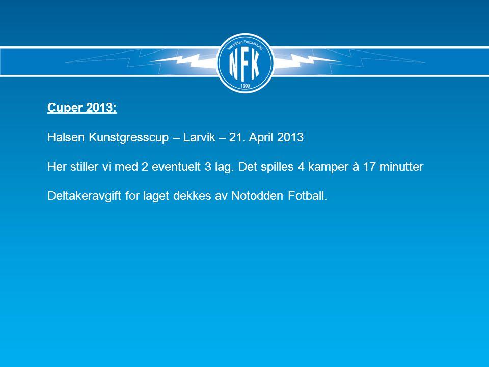 Cuper 2013: Halsen Kunstgresscup – Larvik – 21.April 2013 Her stiller vi med 2 eventuelt 3 lag.