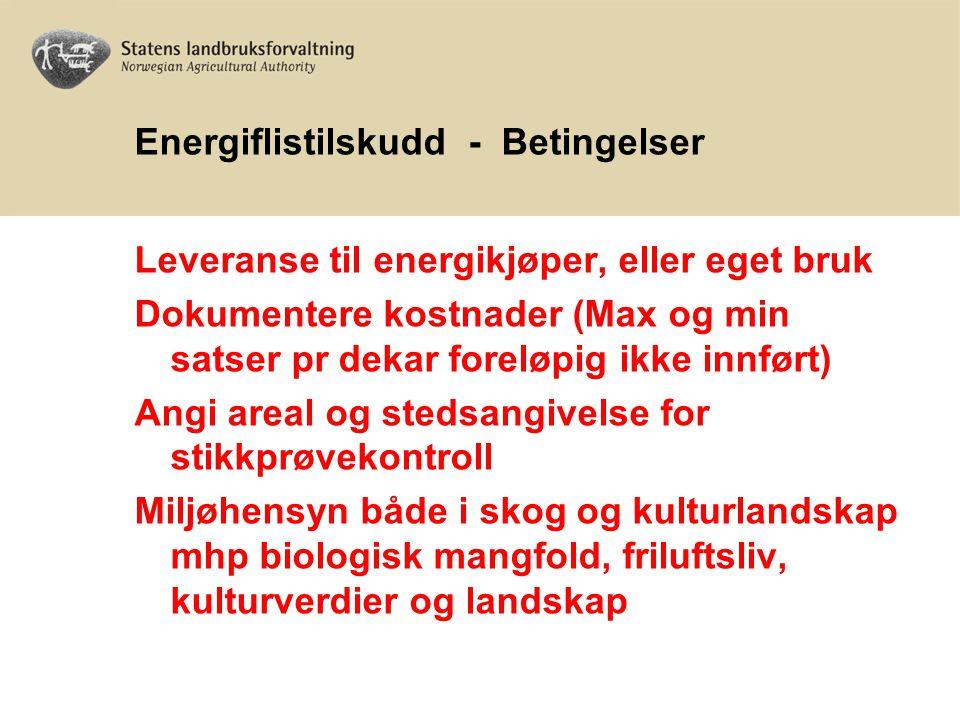Energiflistilskudd - Betingelser Leveranse til energikjøper, eller eget bruk Dokumentere kostnader (Max og min satser pr dekar foreløpig ikke innført) Angi areal og stedsangivelse for stikkprøvekontroll Miljøhensyn både i skog og kulturlandskap mhp biologisk mangfold, friluftsliv, kulturverdier og landskap