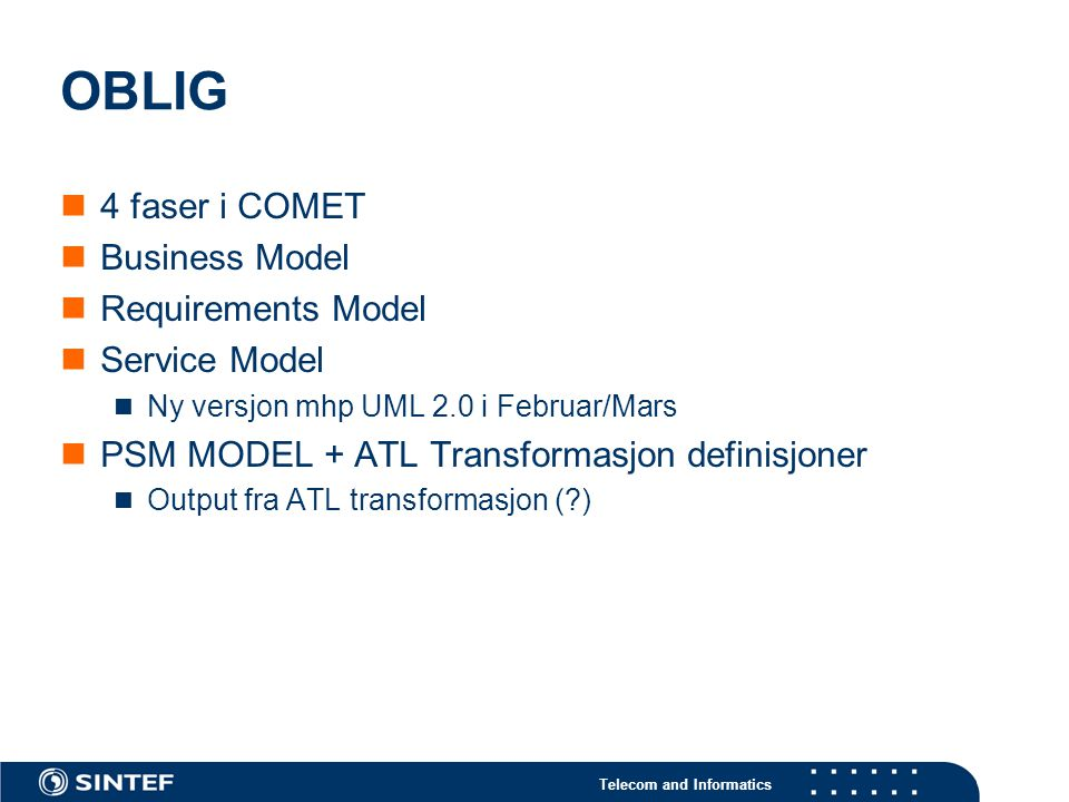 Telecom and Informatics OBLIG 4 faser i COMET Business Model Requirements Model Service Model Ny versjon mhp UML 2.0 i Februar/Mars PSM MODEL + ATL Transformasjon definisjoner Output fra ATL transformasjon ( )