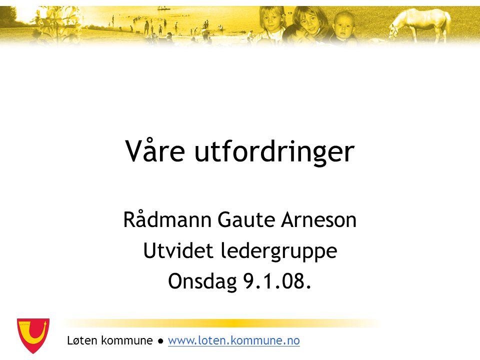 Løten kommune ● www.loten.kommune.nowww.loten.kommune.no Våre utfordringer Rådmann Gaute Arneson Utvidet ledergruppe Onsdag 9.1.08.