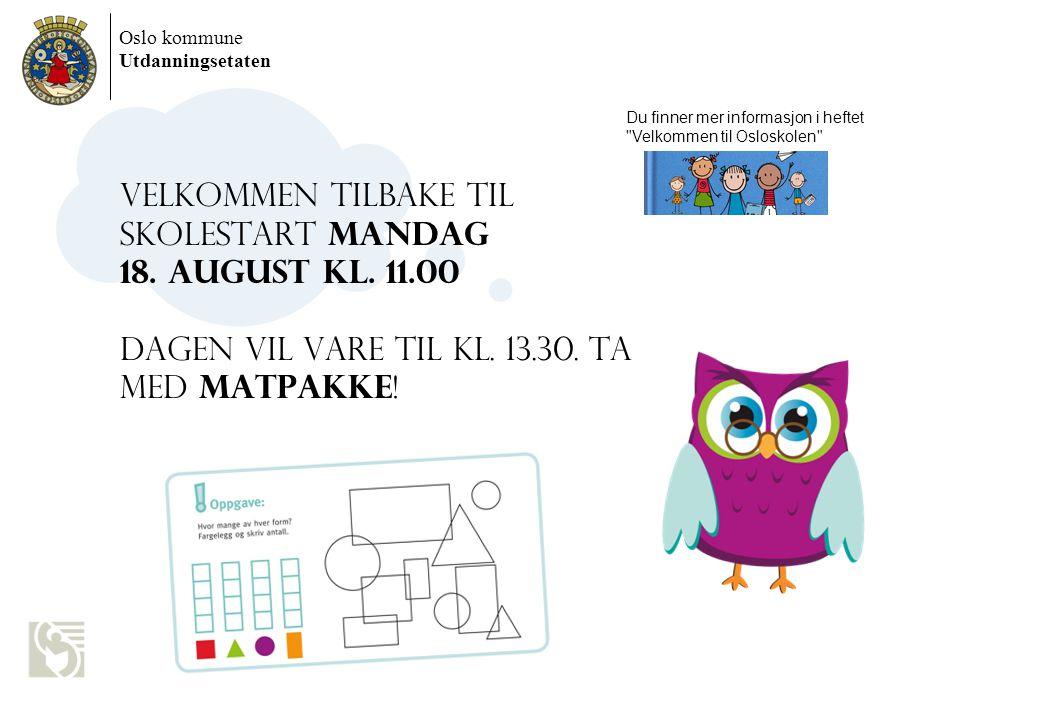 Oslo kommune Utdanningsetaten VELKOMMEN TILBAKE TIL SKOLESTART MANDAG 18. AUGUST KL. 11.00 Dagen vil vare til kl. 13.30. Ta med matpakke ! Du finner m