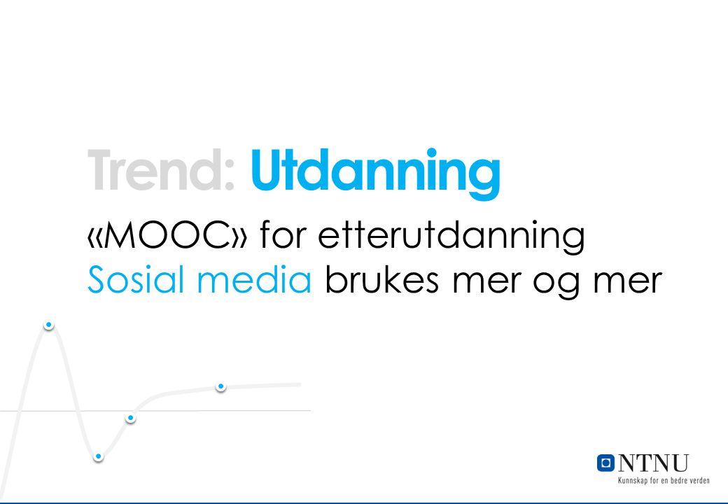 Utdanning «MOOC» for etterutdanning Sosial media brukes mer og mer Trend: