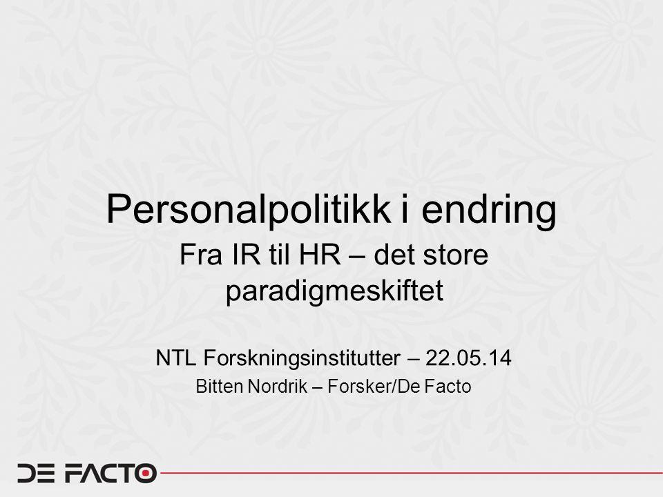 Personalpolitikk i endring Fra IR til HR – det store paradigmeskiftet NTL Forskningsinstitutter – 22.05.14 Bitten Nordrik – Forsker/De Facto