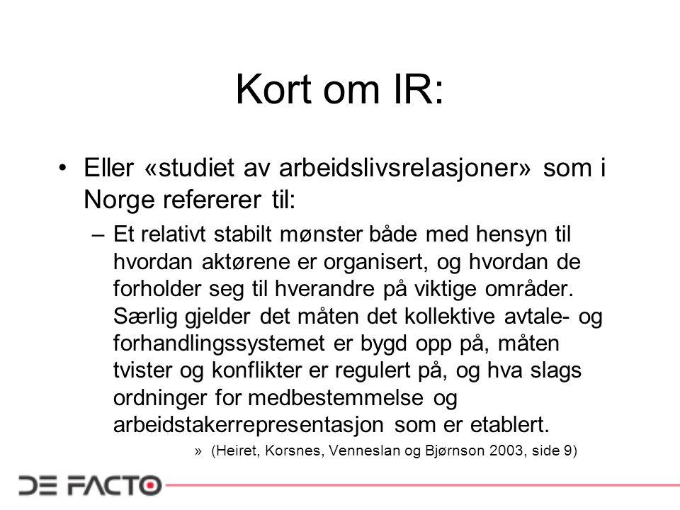Kort om IR: Eller «studiet av arbeidslivsrelasjoner» som i Norge refererer til: –Et relativt stabilt mønster både med hensyn til hvordan aktørene er o