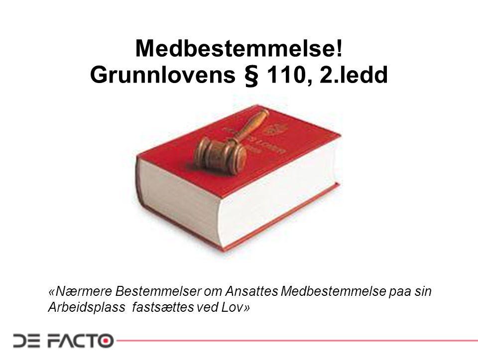 Medbestemmelse! Grunnlovens § 110, 2.ledd «Nærmere Bestemmelser om Ansattes Medbestemmelse paa sin Arbeidsplass fastsættes ved Lov»
